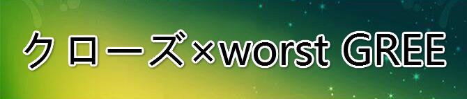 クローズ×worst GREE